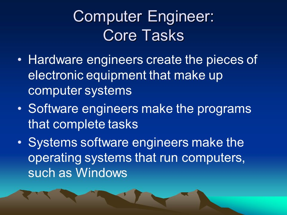 Computer Engineer: Core Tasks Hardware engineers create the pieces of electronic equipment that make up computer systems Software engineers make the p