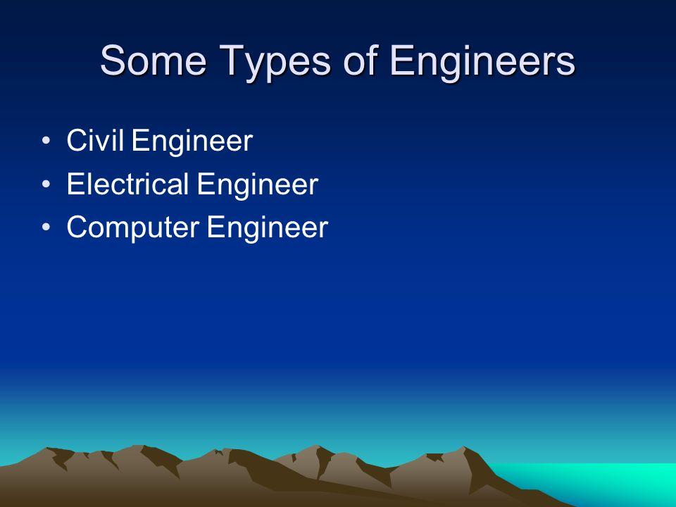 Some Types of Engineers Civil Engineer Electrical Engineer Computer Engineer