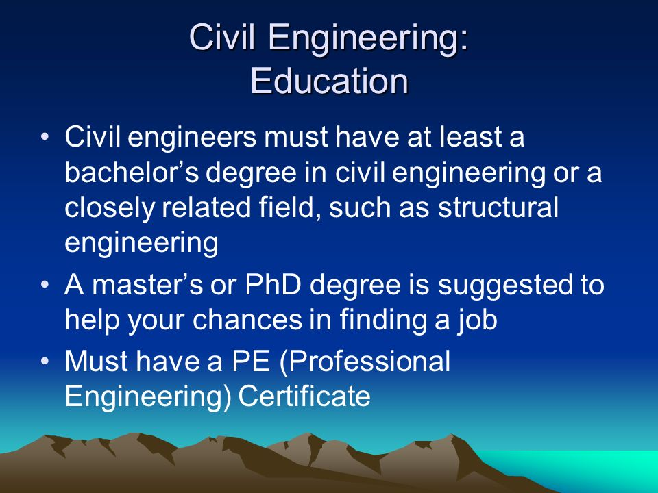 Civil Engineering: Education Civil engineers must have at least a bachelors degree in civil engineering or a closely related field, such as structural