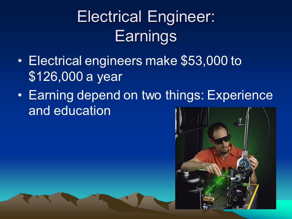 Electrical Engineer: Earnings Electrical engineers make $53,000 to $126,000 a year Earning depend on two things: Experience and education