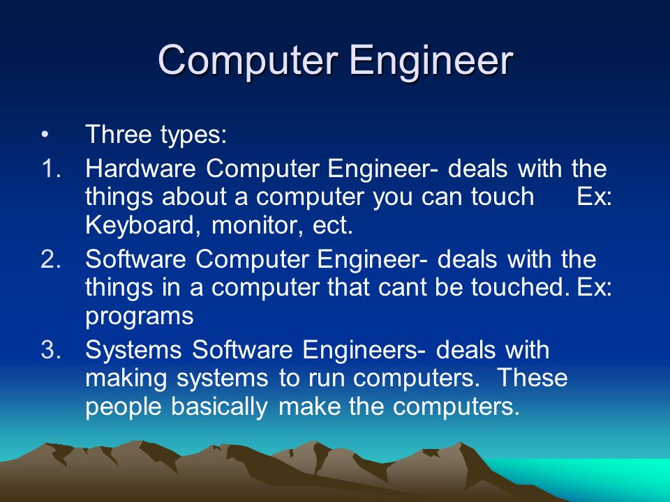Computer Engineer: Core Tasks Hardware engineers create the pieces of electronic equipment that make up computer systems Software engineers make the programs that complete tasks Systems software engineers make the operating systems that run computers, such as Windows