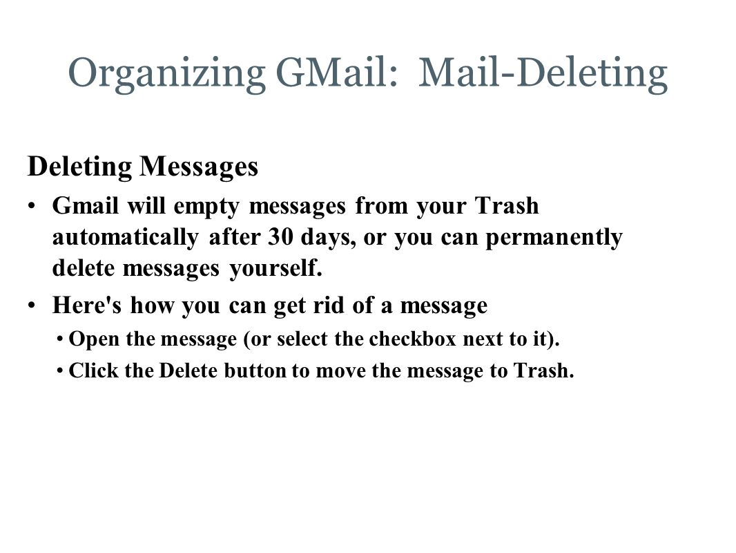 Organizing GMail: Mail-Deleting Deleting Messages Gmail will empty messages from your Trash automatically after 30 days, or you can permanently delete