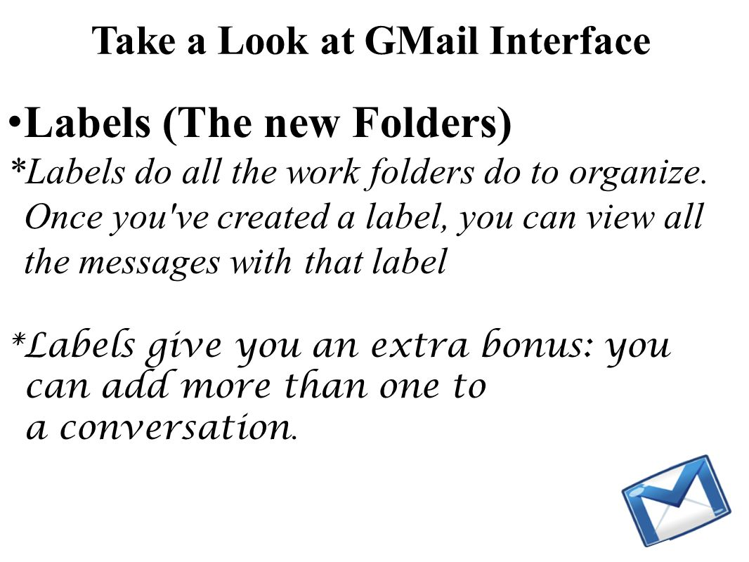 Take a Look at GMail Interface Labels (The new Folders) *Labels do all the work folders do to organize. Once you've created a label, you can view all