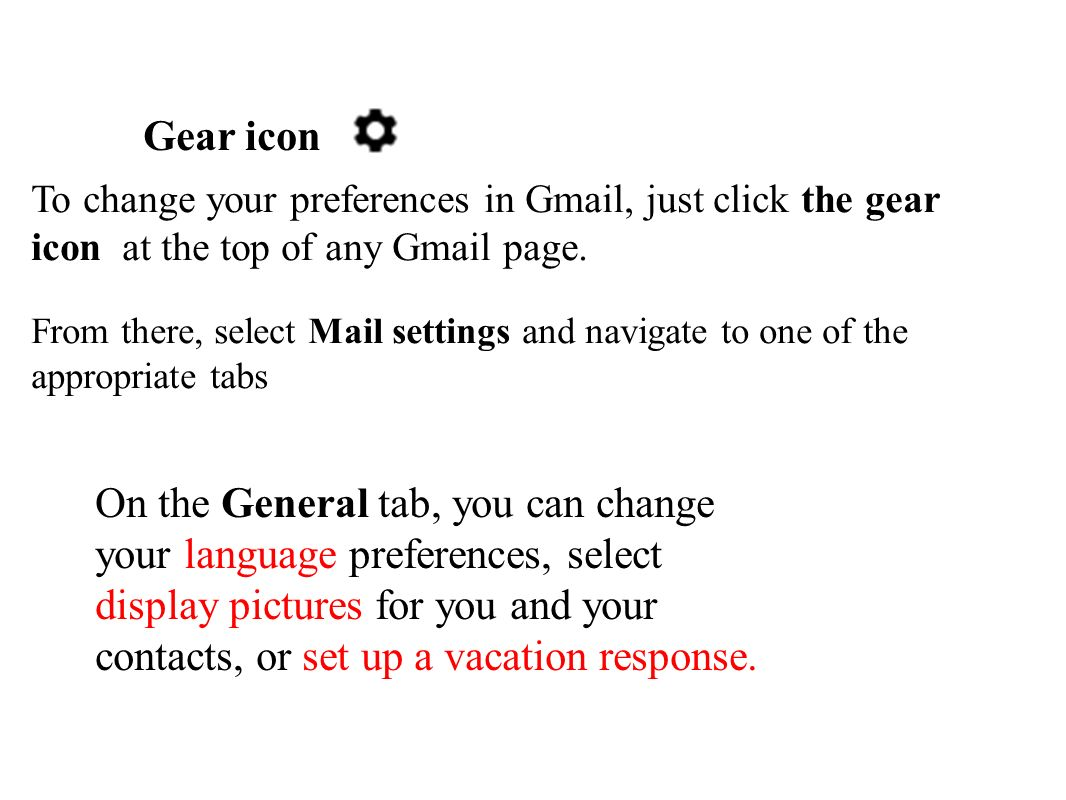 Gear icon To change your preferences in Gmail, just click the gear icon at the top of any Gmail page. From there, select Mail settings and navigate to