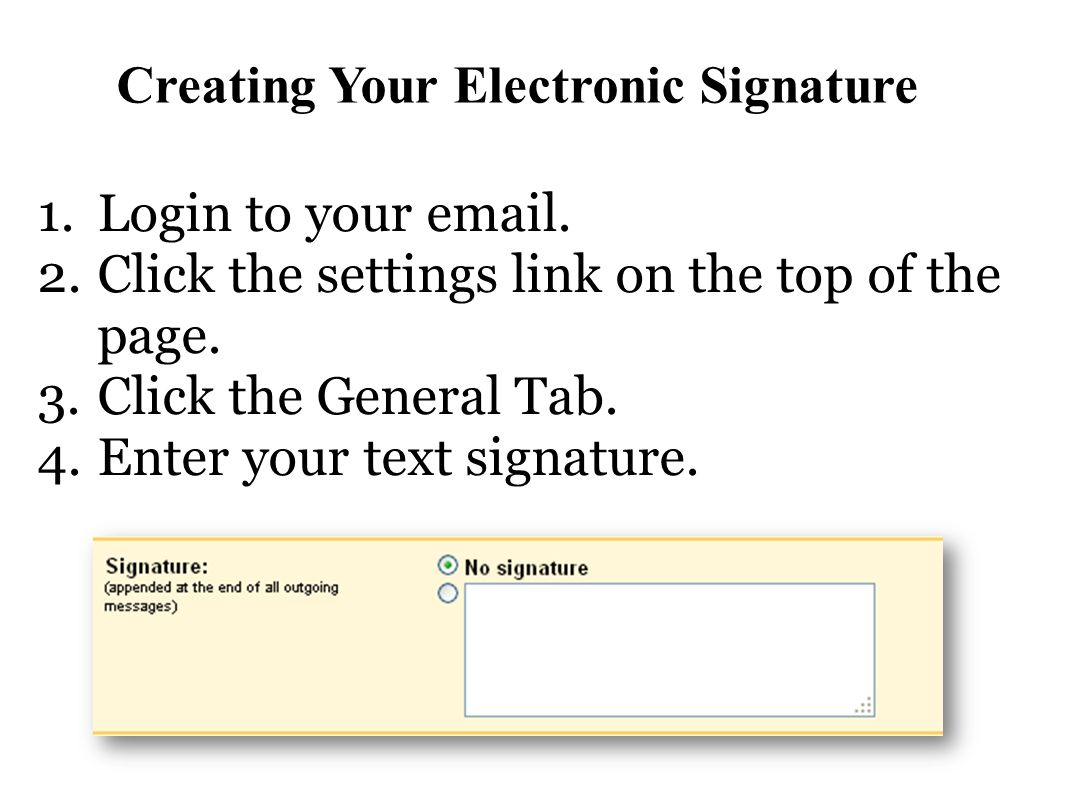 Creating Your Electronic Signature 1.Login to your email. 2.Click the settings link on the top of the page. 3.Click the General Tab. 4.Enter your text