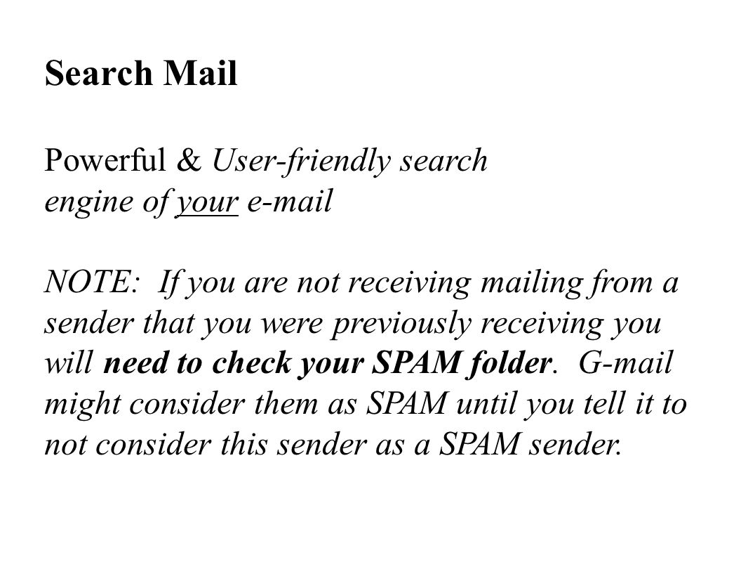 Search Mail Powerful & User-friendly search engine of your e-mail NOTE: If you are not receiving mailing from a sender that you were previously receiving you will need to check your SPAM folder.