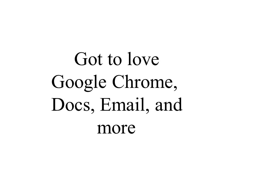 Got to love Google Chrome, Docs, Email, and more