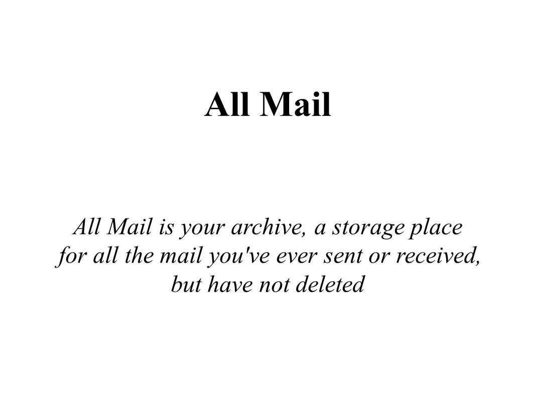 All Mail All Mail is your archive, a storage place for all the mail you've ever sent or received, but have not deleted