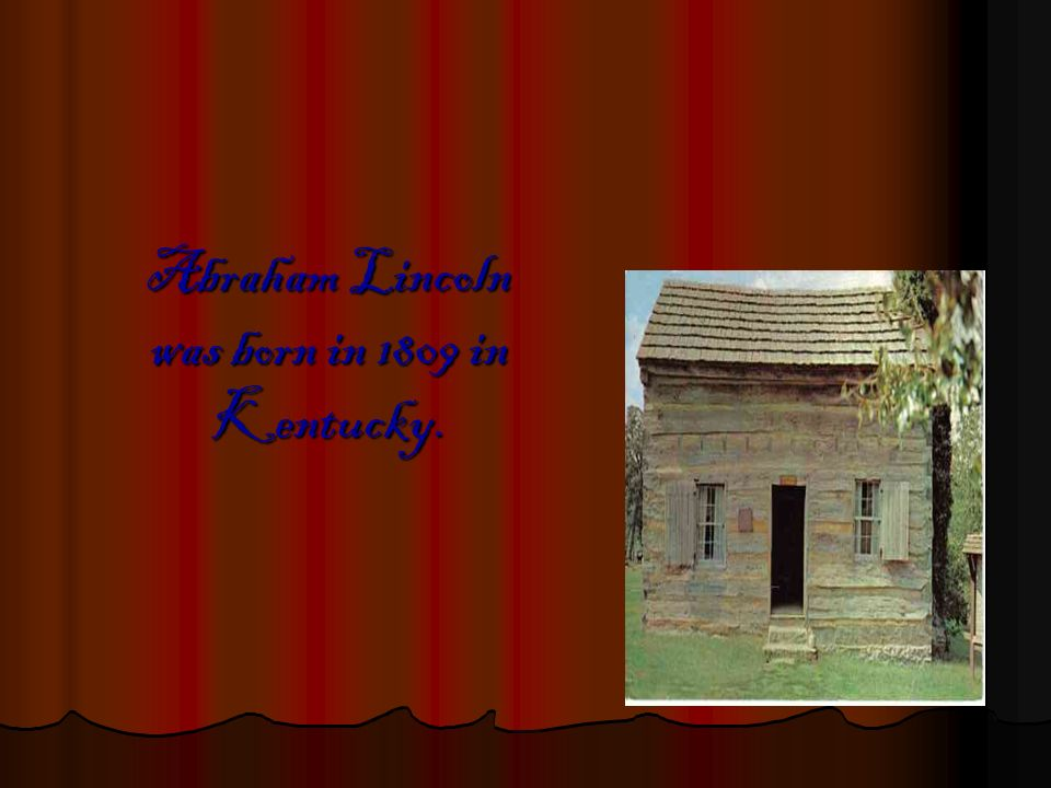 Abraham Lincoln was born in 1809 in Kentucky.
