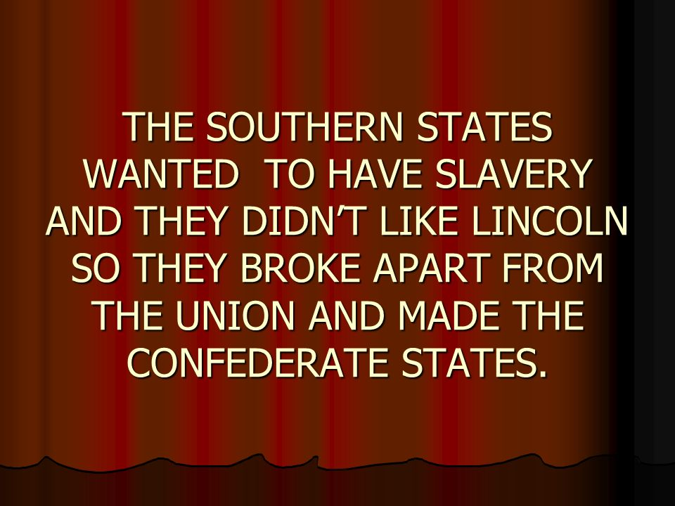 THE SOUTHERN STATES WANTED TO HAVE SLAVERY AND THEY DIDNT LIKE LINCOLN SO THEY BROKE APART FROM THE UNION AND MADE THE CONFEDERATE STATES.