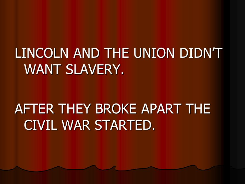 LINCOLN AND THE UNION DIDNT WANT SLAVERY. AFTER THEY BROKE APART THE CIVIL WAR STARTED.
