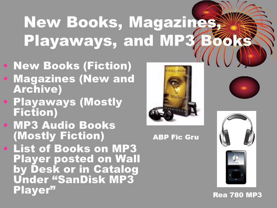 New Books, Magazines, Playaways, and MP3 Books New Books (Fiction) Magazines (New and Archive) Playaways (Mostly Fiction) MP3 Audio Books (Mostly Fiction) List of Books on MP3 Player posted on Wall by Desk or in Catalog Under SanDisk MP3 Player ABP Fic Gru Rea 780 MP3