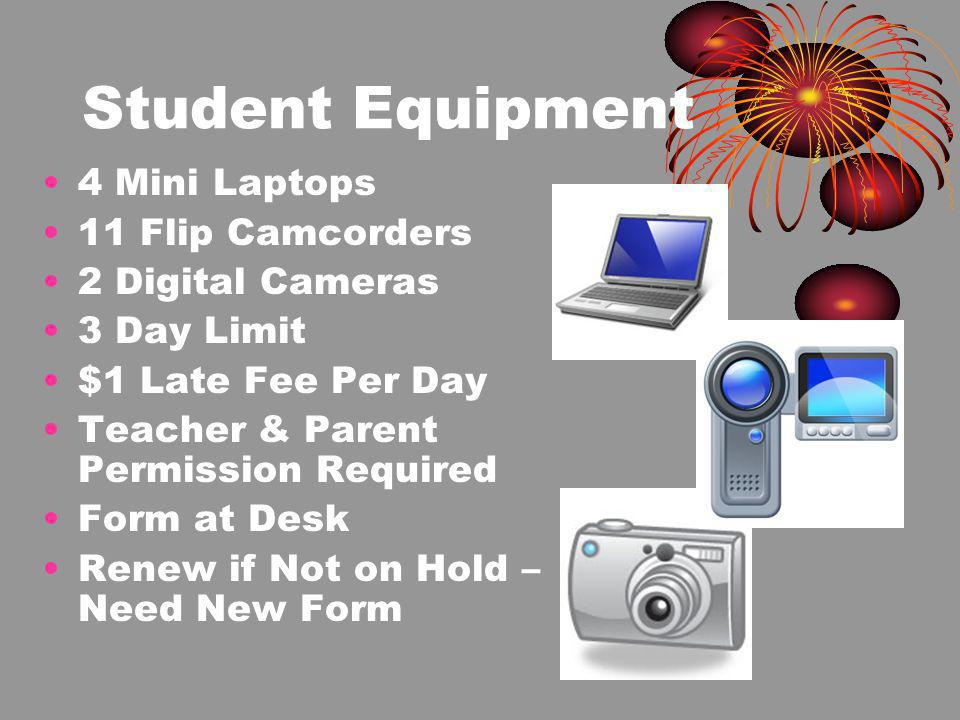 Student Equipment 4 Mini Laptops 11 Flip Camcorders 2 Digital Cameras 3 Day Limit $1 Late Fee Per Day Teacher & Parent Permission Required Form at Desk Renew if Not on Hold – Need New Form