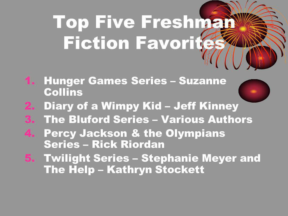 Top Five Freshman Fiction Favorites 1.Hunger Games Series – Suzanne Collins 2.Diary of a Wimpy Kid – Jeff Kinney 3.The Bluford Series – Various Authors 4.Percy Jackson & the Olympians Series – Rick Riordan 5.Twilight Series – Stephanie Meyer and The Help – Kathryn Stockett