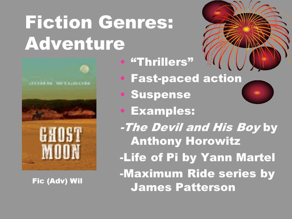 Fiction Genres: Adventure Thrillers Fast-paced action Suspense Examples: -The Devil and His Boy by Anthony Horowitz -Life of Pi by Yann Martel -Maximum Ride series by James Patterson Fic (Adv) Wil