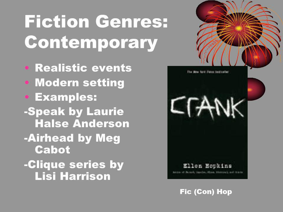 Fiction Genres: Contemporary Realistic events Modern setting Examples: -Speak by Laurie Halse Anderson -Airhead by Meg Cabot -Clique series by Lisi Harrison Fic (Con) Hop