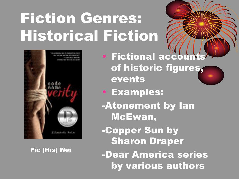 Fiction Genres: Historical Fiction Fictional accounts of historic figures, events Examples: -Atonement by Ian McEwan, -Copper Sun by Sharon Draper -Dear America series by various authors Fic (His) Wei
