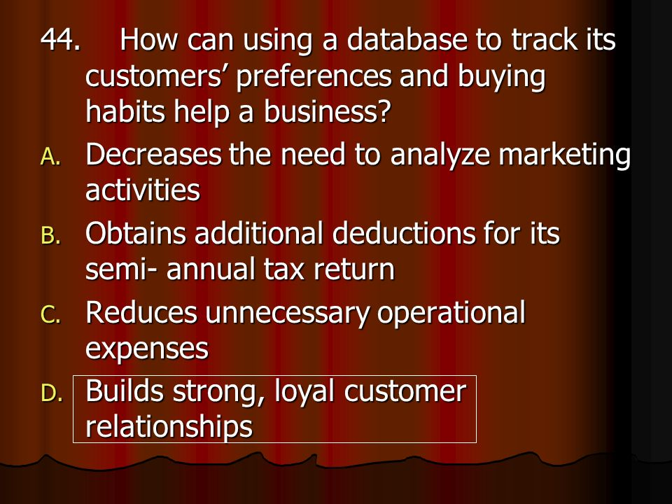 44. How can using a database to track its customers preferences and buying habits help a business? A. Decreases the need to analyze marketing activiti