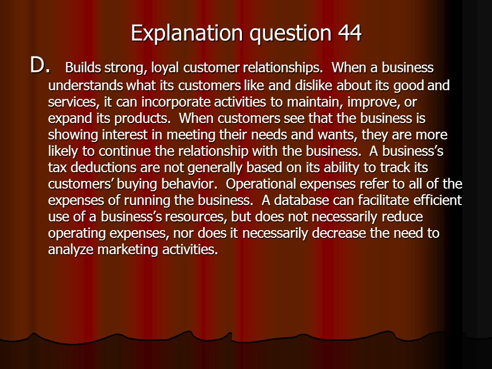 Explanation question 44 D. Builds strong, loyal customer relationships. When a business understands what its customers like and dislike about its good