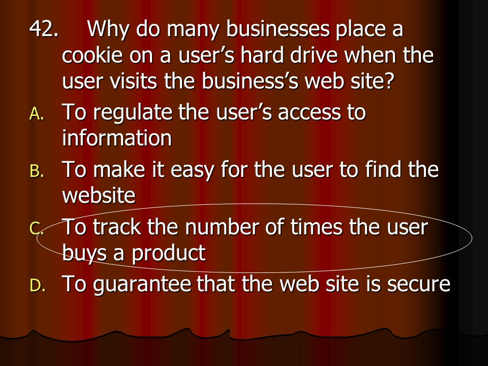 42. Why do many businesses place a cookie on a users hard drive when the user visits the businesss web site? A. To regulate the users access to inform