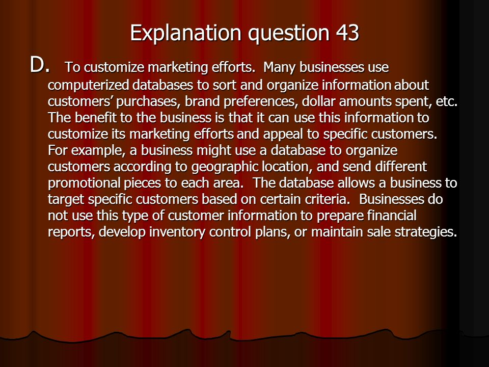 Explanation question 43 D. To customize marketing efforts. Many businesses use computerized databases to sort and organize information about customers