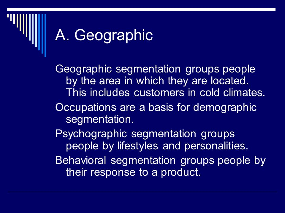 A. Geographic Geographic segmentation groups people by the area in which they are located. This includes customers in cold climates. Occupations are a