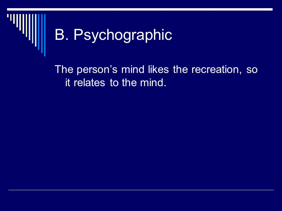 B. Psychographic The persons mind likes the recreation, so it relates to the mind.