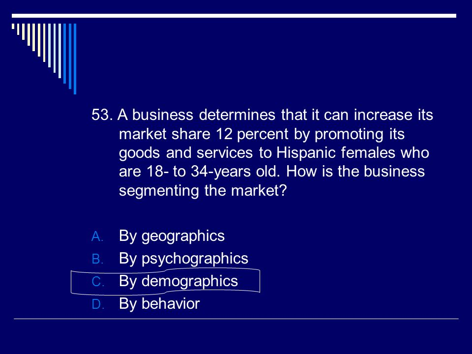 53. A business determines that it can increase its market share 12 percent by promoting its goods and services to Hispanic females who are 18- to 34-y