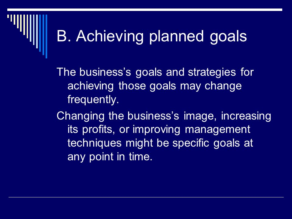B. Achieving planned goals The businesss goals and strategies for achieving those goals may change frequently. Changing the businesss image, increasin