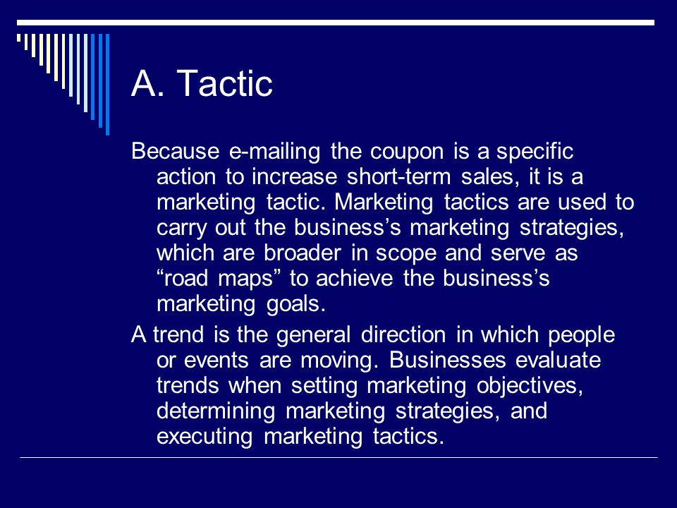 A. Tactic Because e-mailing the coupon is a specific action to increase short-term sales, it is a marketing tactic. Marketing tactics are used to carr