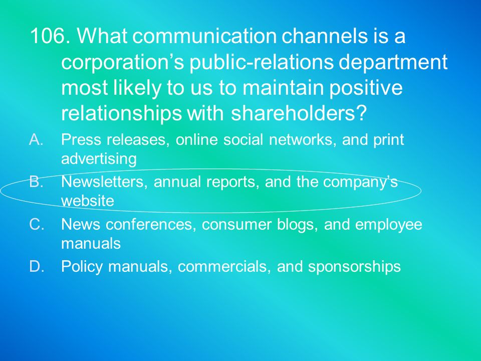 106. What communication channels is a corporations public-relations department most likely to us to maintain positive relationships with shareholders?