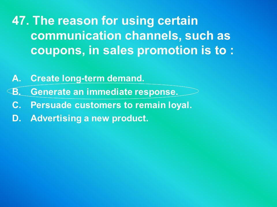 47. The reason for using certain communication channels, such as coupons, in sales promotion is to : A.Create long-term demand. B.Generate an immediat