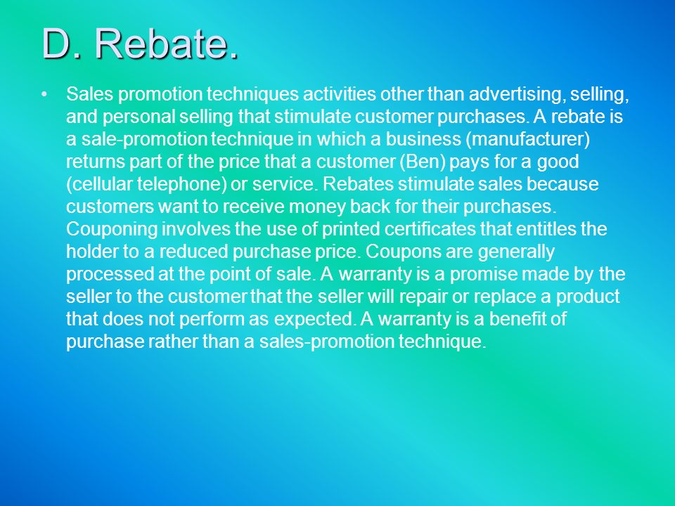 D. Rebate. Sales promotion techniques activities other than advertising, selling, and personal selling that stimulate customer purchases. A rebate is