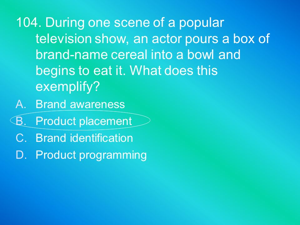 104. During one scene of a popular television show, an actor pours a box of brand-name cereal into a bowl and begins to eat it. What does this exempli