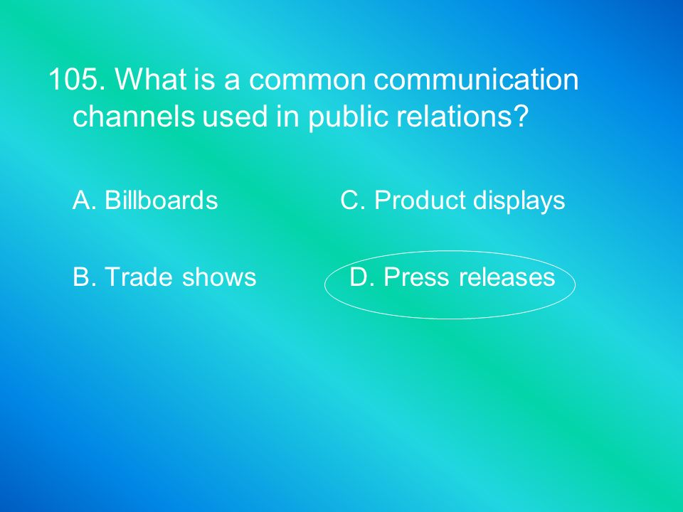 105. What is a common communication channels used in public relations? A. Billboards C. Product displays B. Trade shows D. Press releases