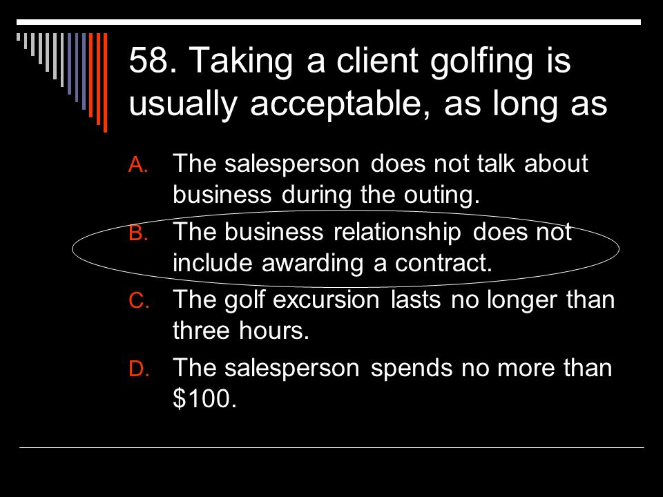 58. Taking a client golfing is usually acceptable, as long as A. The salesperson does not talk about business during the outing. B. The business relat