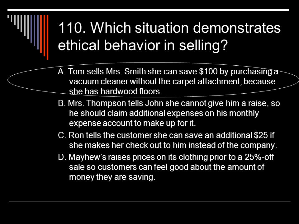 110. Which situation demonstrates ethical behavior in selling? A. Tom sells Mrs. Smith she can save $100 by purchasing a vacuum cleaner without the ca