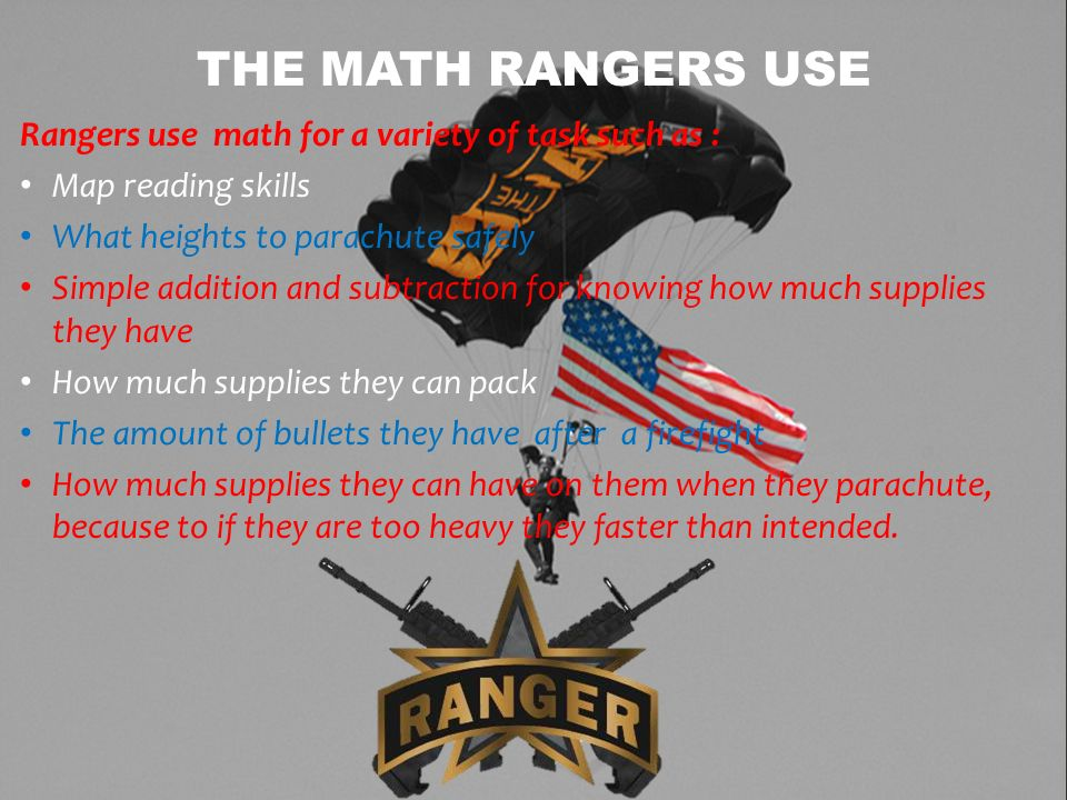 Rangers use math for a variety of task such as : Map reading skills What heights to parachute safely Simple addition and subtraction for knowing how m