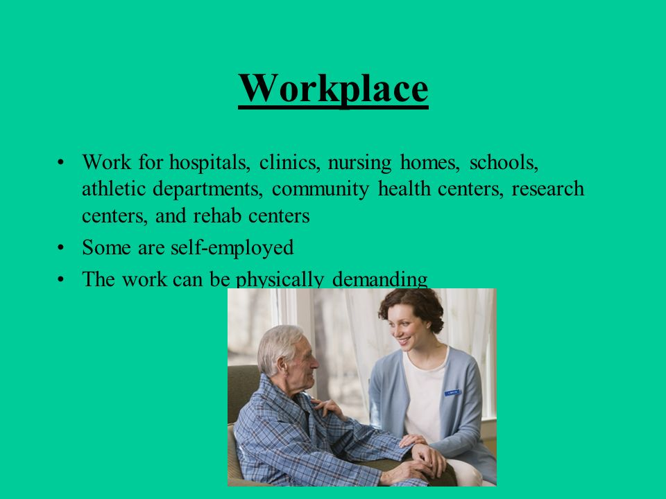 Workplace Work for hospitals, clinics, nursing homes, schools, athletic departments, community health centers, research centers, and rehab centers Som