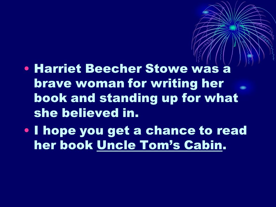 Harriet Beecher Stowe was a brave woman for writing her book and standing up for what she believed in. I hope you get a chance to read her book Uncle