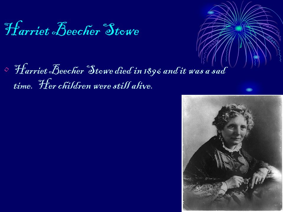 Harriet Beecher Stowe Harriet Beecher Stowe died in 1896 and it was a sad time.
