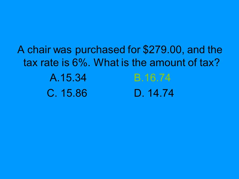 A chair was purchased for $279.00, and the tax rate is 6%. What is the amount of tax? A.15.34B.16.74 C. 15.86D. 14.74