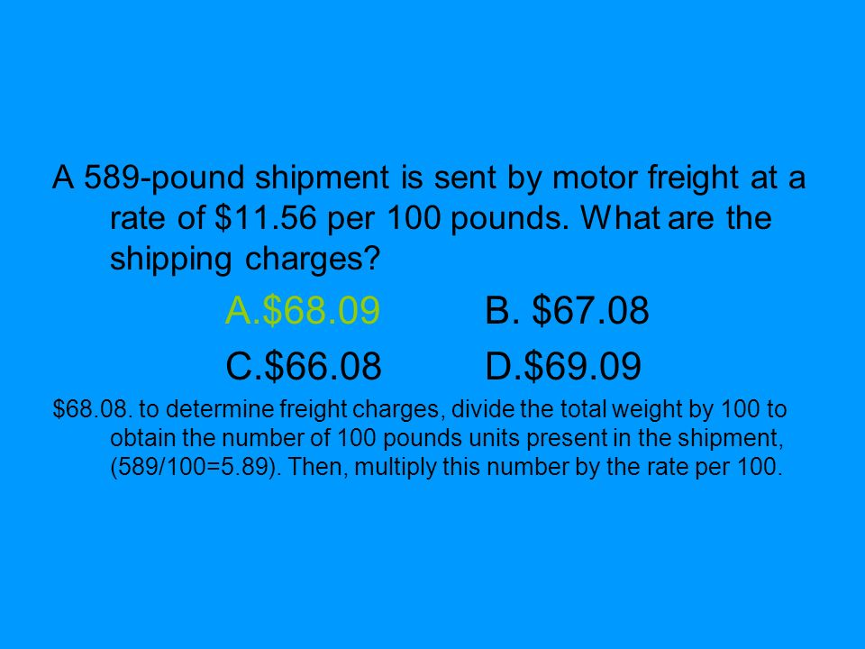 A 589-pound shipment is sent by motor freight at a rate of $11.56 per 100 pounds. What are the shipping charges? A.$68.09B. $67.08 C.$66.08D.$69.09 $6