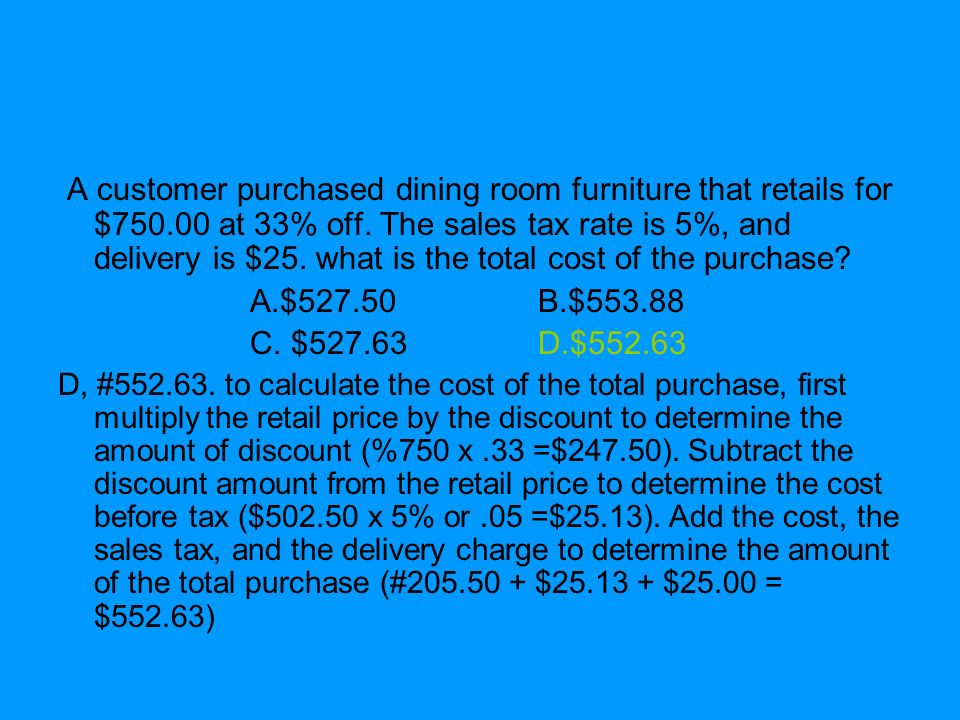 A customer purchased dining room furniture that retails for $750.00 at 33% off. The sales tax rate is 5%, and delivery is $25. what is the total cost