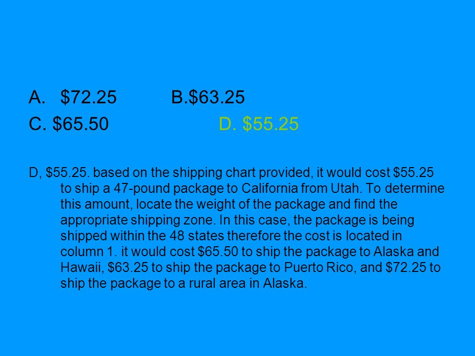 A.$72.25B.$63.25 C. $65.50D. $55.25 D, $55.25. based on the shipping chart provided, it would cost $55.25 to ship a 47-pound package to California fro