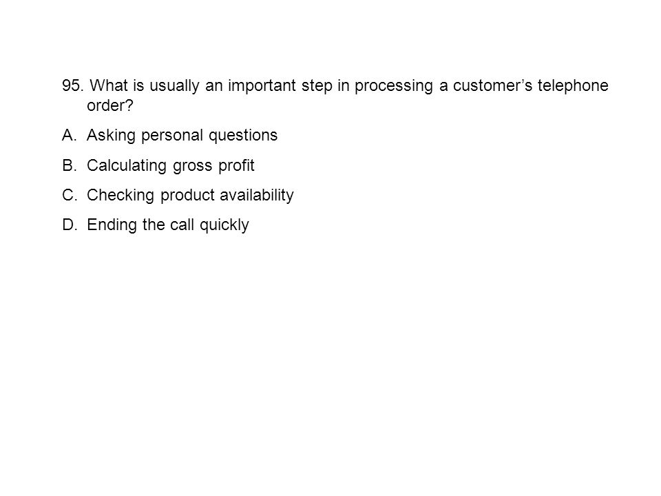 95. What is usually an important step in processing a customers telephone order? A.Asking personal questions B.Calculating gross profit C.Checking pro