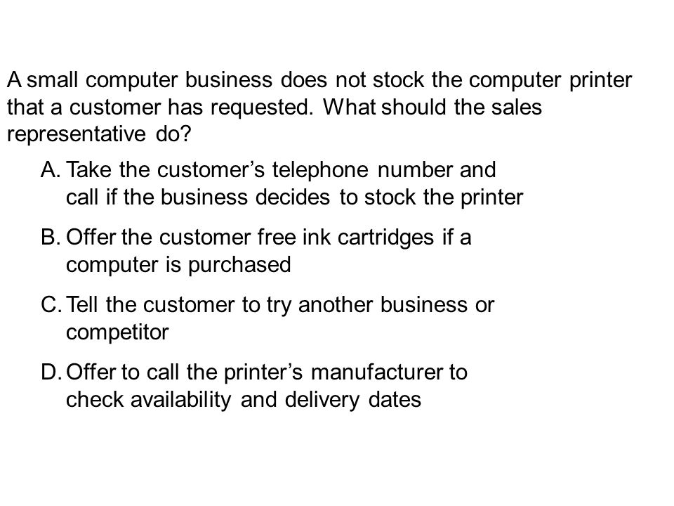 A.Take the customers telephone number and call if the business decides to stock the printer B.Offer the customer free ink cartridges if a computer is purchased C.Tell the customer to try another business or competitor D.Offer to call the printers manufacturer to check availability and delivery dates A small computer business does not stock the computer printer that a customer has requested.
