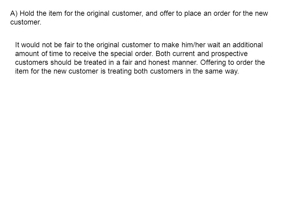 A) Hold the item for the original customer, and offer to place an order for the new customer. It would not be fair to the original customer to make hi
