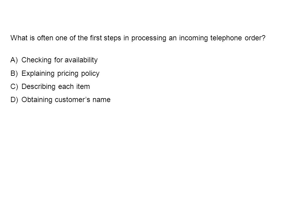 What is often one of the first steps in processing an incoming telephone order? A)Checking for availability B)Explaining pricing policy C)Describing e