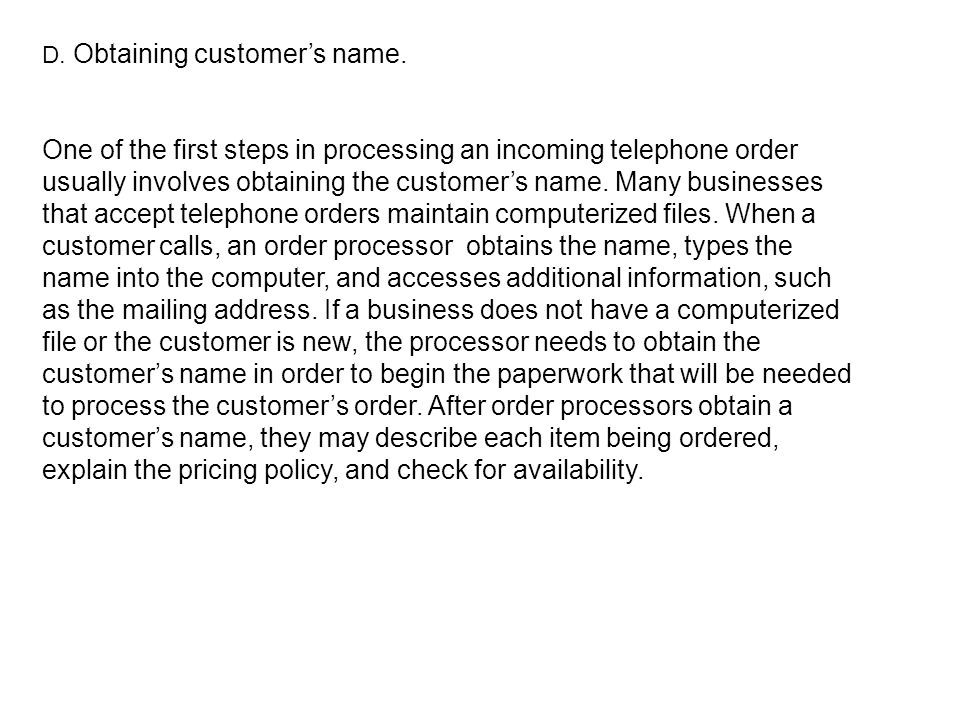 D. Obtaining customers name. One of the first steps in processing an incoming telephone order usually involves obtaining the customers name. Many busi